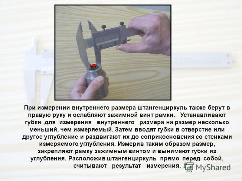 При измерении внутреннего размера штангенциркуль также берут в правую руку и ослабляют зажимной винт рамки. Устанавливают губки для измерения внутреннего размера на размер несколько меньший, чем измеряемый. Затем вводят губки в отверстие или другое у