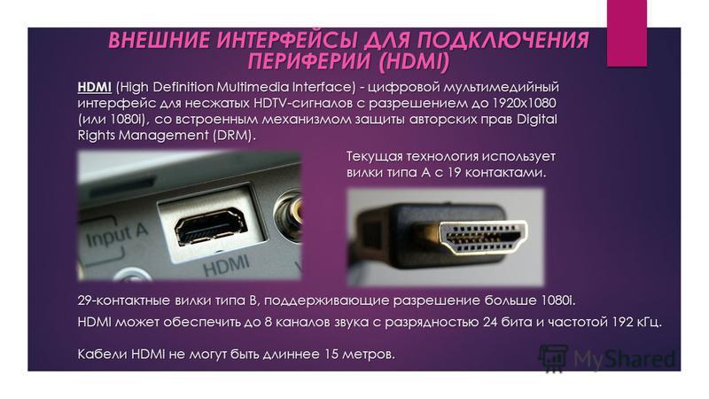 HDMI (High Definition Multimedia Interface) - цифровой мультимедийный интерфейс для несжатых HDTV-сигналов с разрешением до 1920x1080 (или 1080i), со встроенным механизмом защиты авторских прав Digital Rights Management (DRM). ВНЕШНИЕ ИНТЕРФЕЙСЫ ДЛЯ