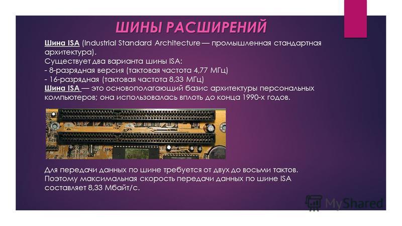 Шина ISA (Industrial Standard Architecture промышленная стандартная архитектура). Существует два варианта шины ISA: - 8-разрядная версия (тактовая частота 4,77 МГц) - 16-разрядная (тактовая частота 8,33 МГц) Шина ISA это основополагающий базис архите