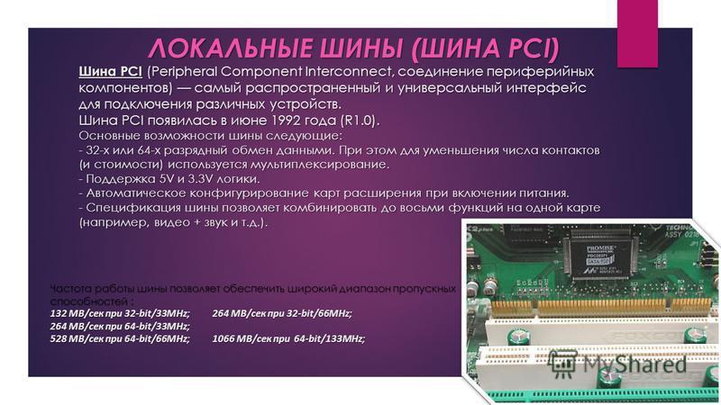 Шина PCI (Peripheral Component Interconnect, соединение периферийных компонентов) самый распространенный и универсальный интерфейс для подключения различных устройств. Шина PCI появилась в июне 1992 года (R1.0). Основные возможности шины следующие: -