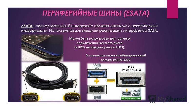 eSATA - последовательный интерфейс обмена данными с накопителями информации. Используется для внешней реализации интерфейса SATA. ПЕРИФЕРИЙНЫЕ ШИНЫ (ESATA) Может быть использован для горячего подключения жесткого диска (в BIOS необходим режим AHCI).