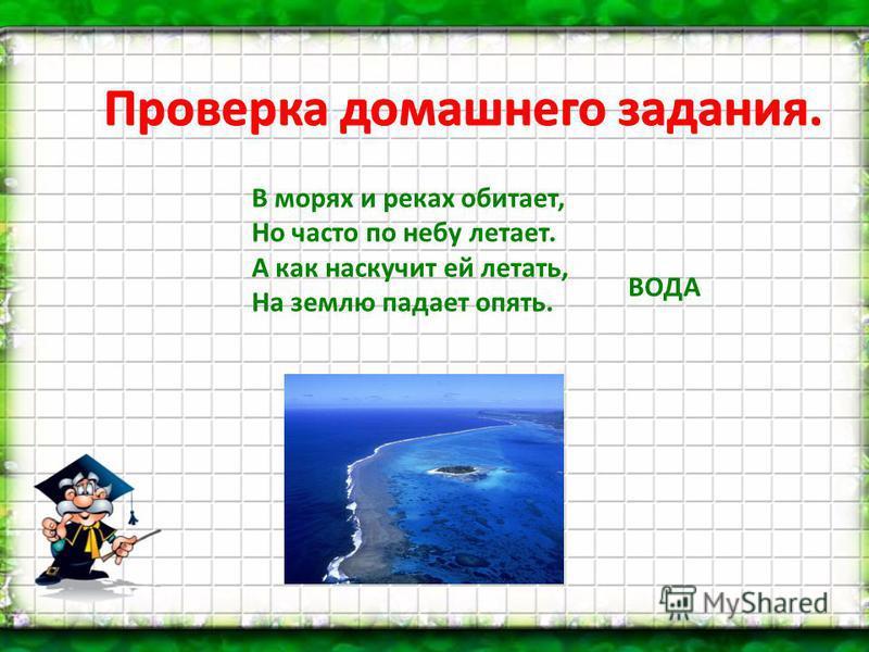 ВОДА Проверка домашнего задания. В морях и реках обитает, Но часто по небу летает. А как наскучит ей летать, На землю падает опять.