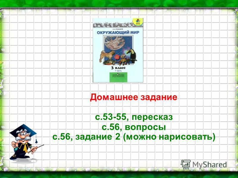 Домашнее задание с.53-55, пересказ с.56, вопросы с.56, задание 2 (можно нарисовать)