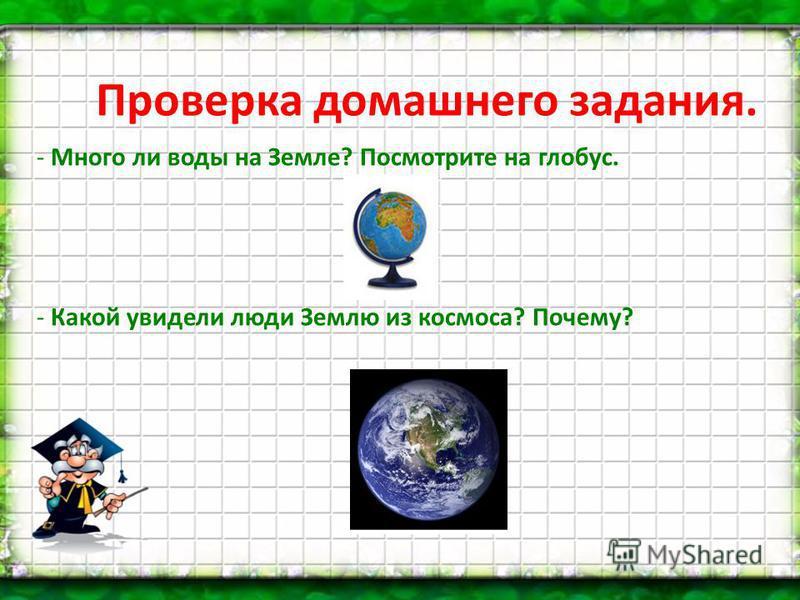 - Много ли воды на Земле? Посмотрите на глобус. - Какой увидели люди Землю из космоса? Почему? Проверка домашнего задания.