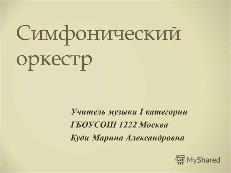 Симфонический оркестр Учитель музыки I категории ГБОУСОШ 1222 Москва Куди Марина Александровна