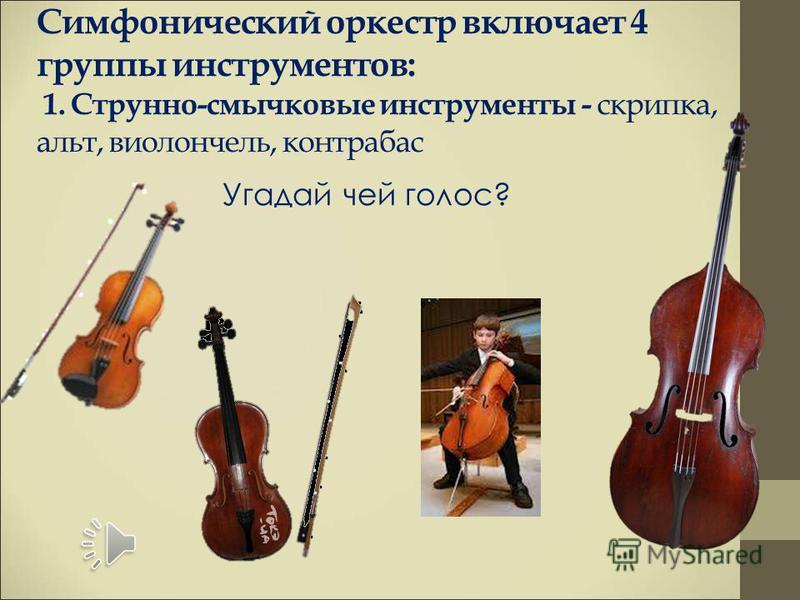 Симфонический оркестр включает 4 группы инструментов: 1. Струнно-смычковые инструменты - скрипка, альт, виолончель, контрабас Угадай чей голос?