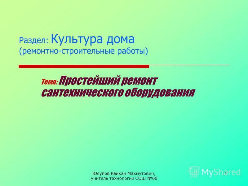 Юсупов Райхан Махмутович, учитель технологии СОШ 60 1 Раздел: Культура дома (ремонтно-строительные работы) Тема: Простейший ремонт сантехнического оборудования