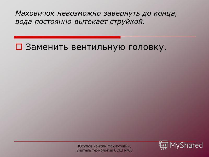 Юсупов Райхан Махмутович, учитель технологии СОШ 60 14 Маховичок невозможно завернуть до конца, вода постоянно вытекает струйкой. Заменить вентильную головку.