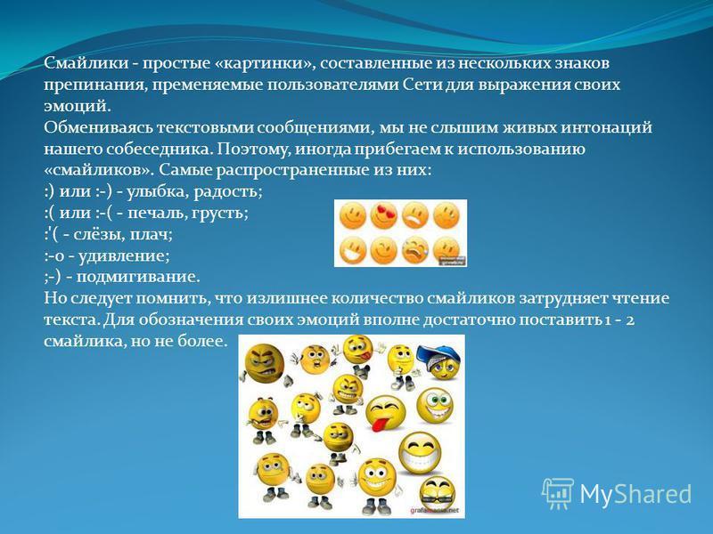 Смайлики - простые «картинки», составленные из нескольких знаков препинания, применяемые пользователями Сети для выражения своих эмоций. Обмениваясь текстовыми сообщениями, мы не слышим живых интонаций нашего собеседника. Поэтому, иногда прибегаем к
