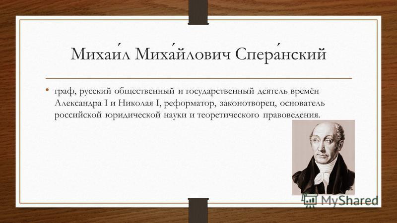 Михаил Михайлович Сперанский граф, русский общественный и государственный деятель времён Александра I и Николая I, реформатор, законотворец, основатель российской юридической науки и теоретического правоведения.