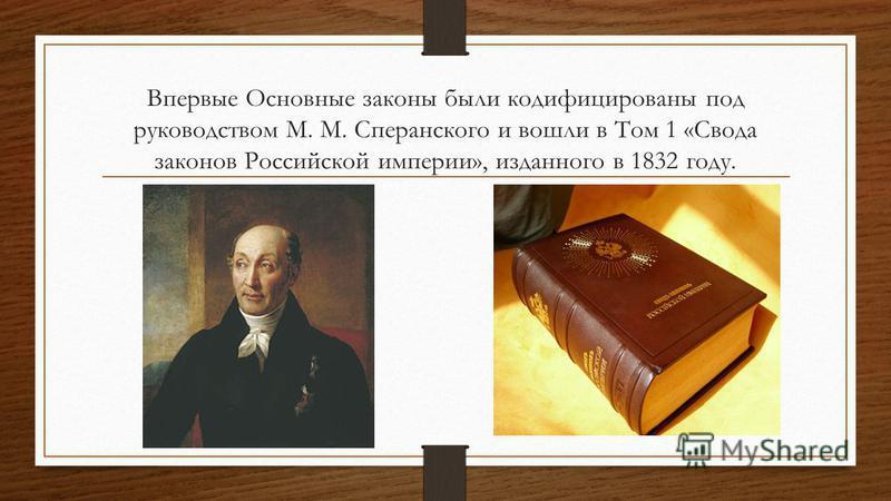 Впервые Основные законы были кодифицированы под руководством М. М. Сперанского и вошли в Том 1 «Свода законов Российской империи», изданного в 1832 году.