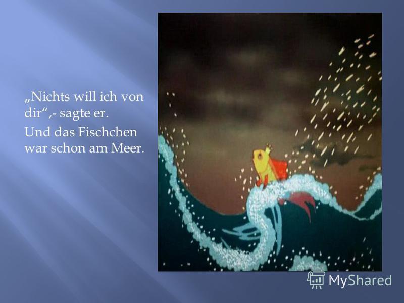 Nichts will ich von dir,- sagte er. Und das Fischchen war schon am Meer.