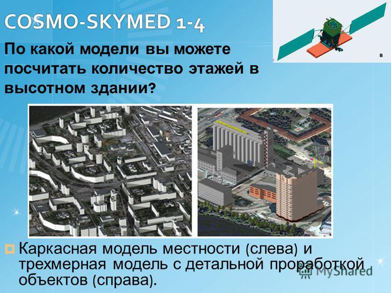 COSMO-SKYMED 1-4 Каркасная модель местности ( слева ) и трехмерная модель с детальной проработкой объектов ( справа ). По какой модели вы можете посчитать количество этажей в высотном здании ?