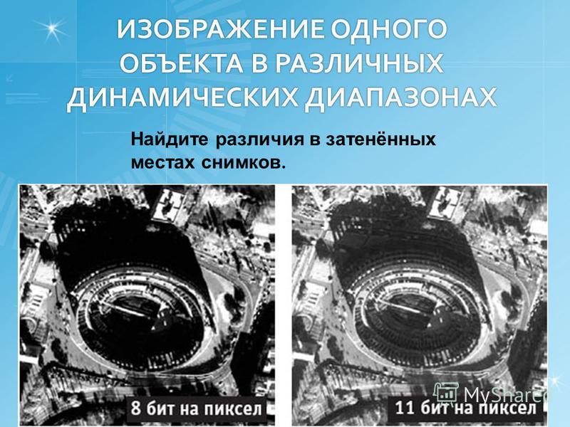 ИЗОБРАЖЕНИЕ ОДНОГО ОБЪЕКТА В РАЗЛИЧНЫХ ДИНАМИЧЕСКИХ ДИАПАЗОНАХ Найдите различия в затенённых местах снимков.