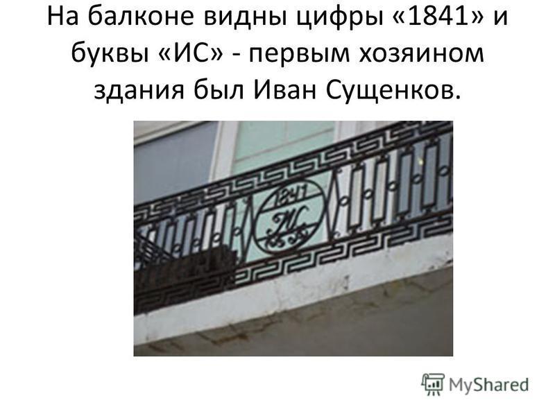 На балконе видны цифры «1841» и буквы «ИС» - первым хозяином здания был Иван Сущенков.
