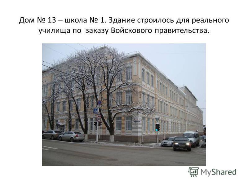 Дом 13 – школа 1. Здание строилось для реального училища по заказу Войскового правительства.