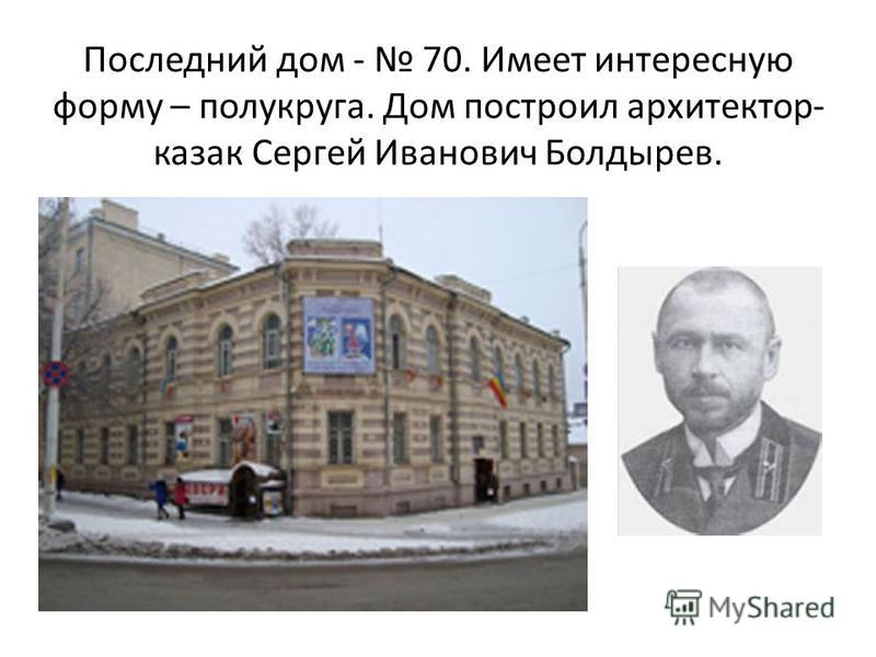 Последний дом - 70. Имеет интересную форму – полукруга. Дом построил архитектор- казак Сергей Иванович Болдырев.