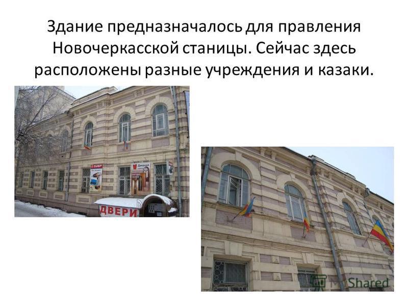 Здание предназначалось для правления Новочеркасской станицы. Сейчас здесь расположены разные учреждения и казаки.