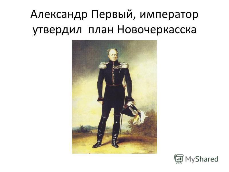 Александр Первый, император утвердил план Новочеркасска