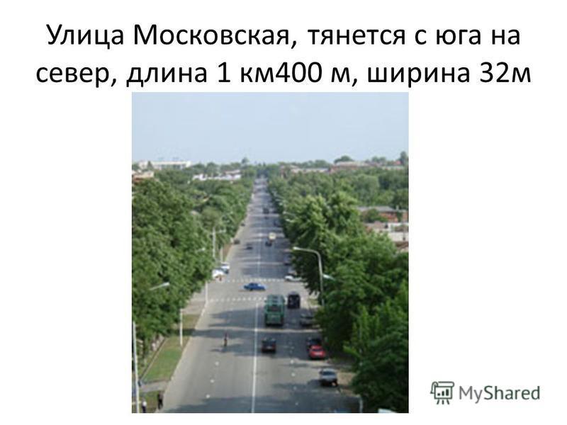 Улица Московская, тянется с юга на север, длина 1 км 400 м, ширина 32 м