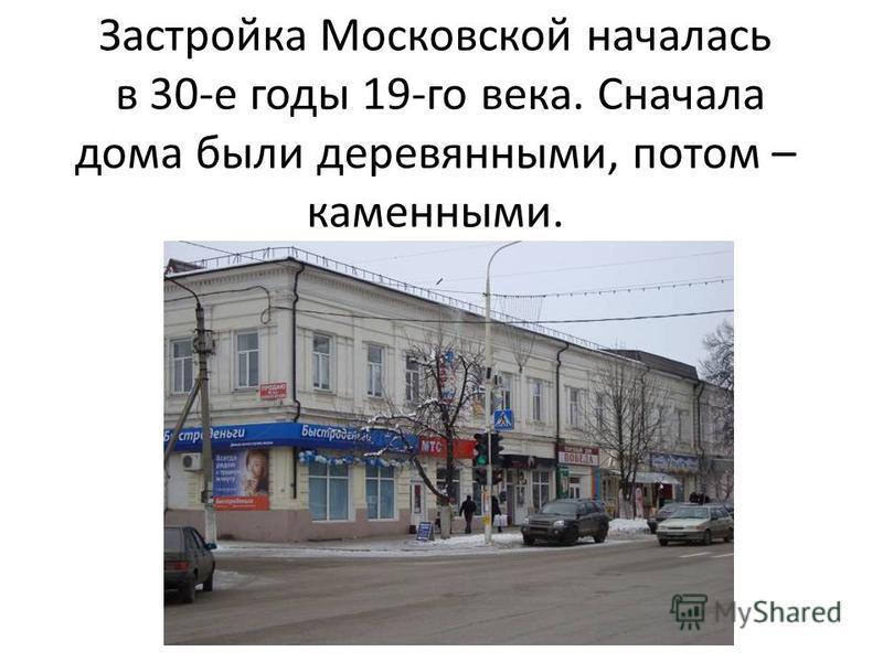 Застройка Московской началась в 30-е годы 19-го века. Сначала дома были деревянными, потом – каменными.