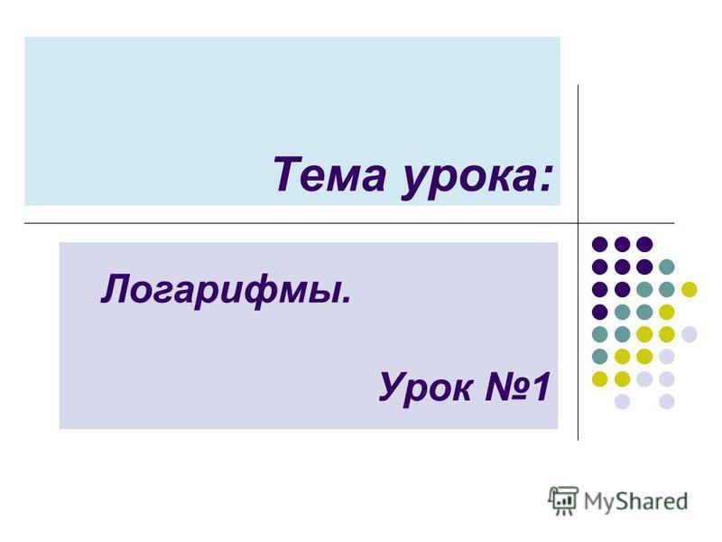 Тема урока: Урок 1 Логарифмы.