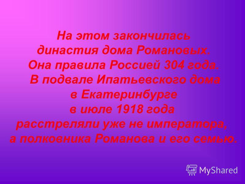 На этом закончилась династия дома Романовых. Она правила Россией 304 года. В подвале Ипатьевского дома в Екатеринбурге в июле 1918 года расстреляли уже не императора, а полковника Романова и его семью.