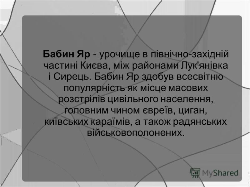 Бабин Яр - урочище в північно-західній частині Києва, між районами Лук'янівка і Сирець. Бабин Яр здобув всесвітню популярність як місце масових розстрілів цивільного населення, головним чином євреїв, циган, київських караїмів, а також радянських війс