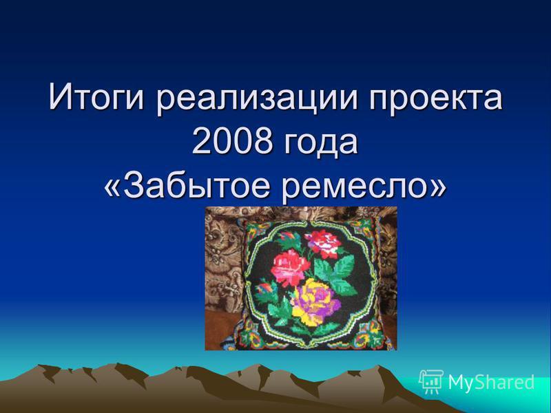 Итоги реализации проекта 2008 года «Забытое ремесло»