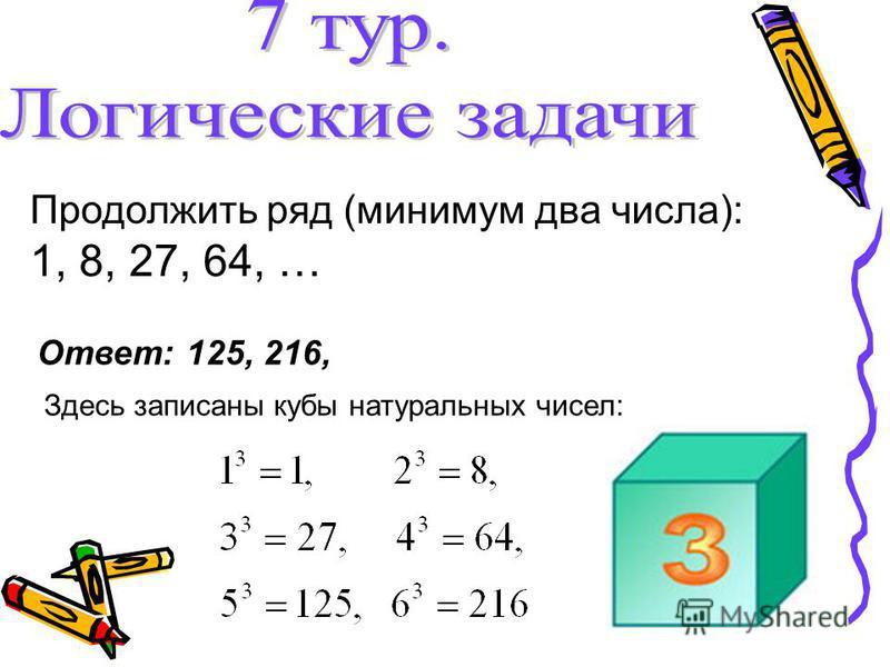 Продолжить ряд (минимум два числа): 1, 8, 27, 64, … Ответ: 125, 216, Здесь записаны кубы натуральных чисел: