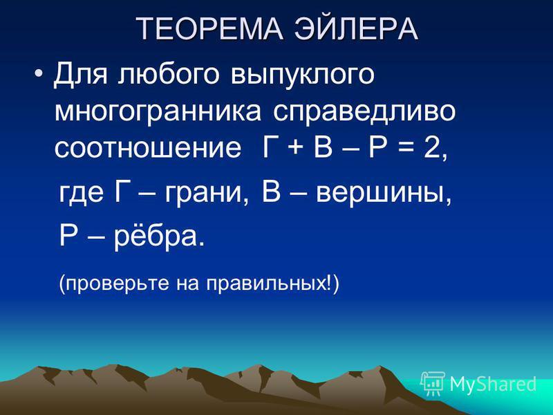 ТЕОРЕМА ЭЙЛЕРА Для любого выпуклого многогранника справедливо соотношение Г + В – Р = 2, где Г – грани, В – вершины, Р – рёбра. (проверьте на правильных!)
