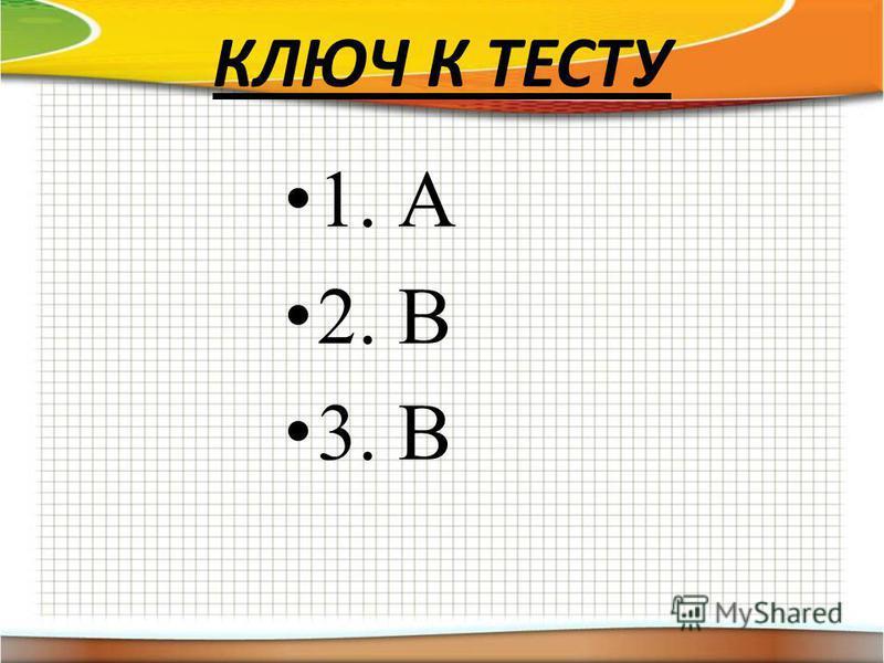 КЛЮЧ К ТЕСТУ 1. А 2. В 3. В