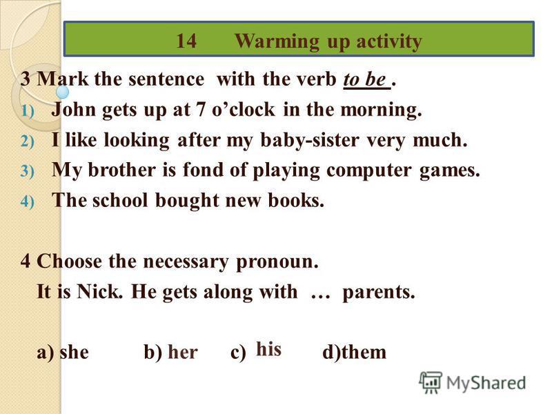 14 Warming up activity 3 Mark the sentence with the verb to be. 1) John gets up at 7 oclock in the morning. 2) I like looking after my baby-sister very much. 3) My brother is fond of playing computer games. 4) The school bought new books. 4 Choose th