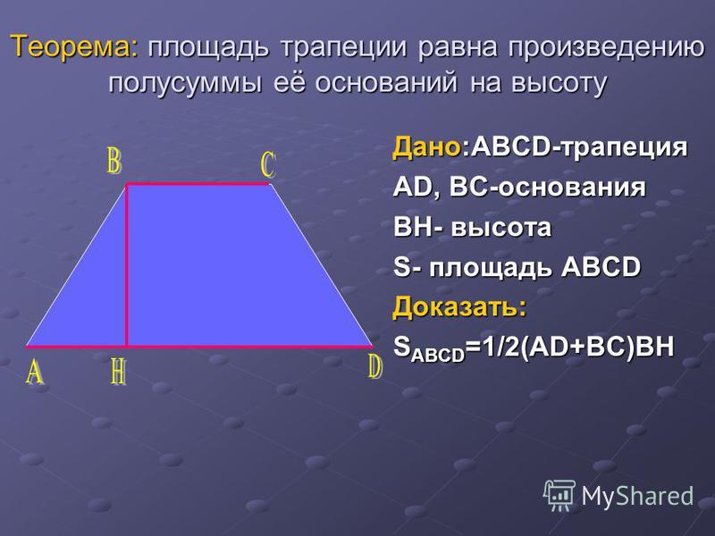 Теорема: площадь трапеции равна произведению полусуммы её оснований на высоту Дано:ABCD-трапеция AD, BC-основания BH- высота S- площадь ABCD Доказать: S ABCD =1/2(AD+BC)BH