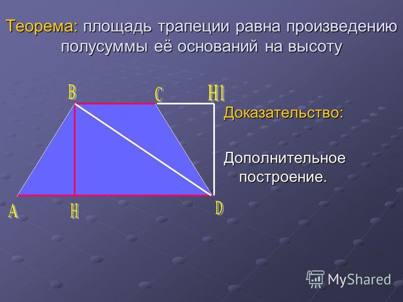Теорема: площадь трапеции равна произведению полусуммы её оснований на высоту Доказательство: Дополнительное построение.