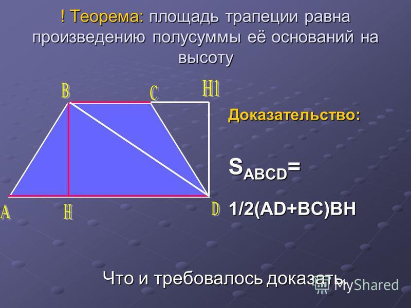 ! Теорема: площадь трапеции равна произведению полусуммы её оснований на высоту Доказательство: S ABCD = 1/2(AD+BC)BH Что и требовалось доказать.