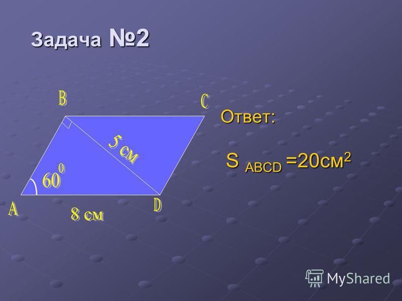 Задача 2 Задача 2 Ответ: S ABCD =20 см 2 S ABCD =20 см 2