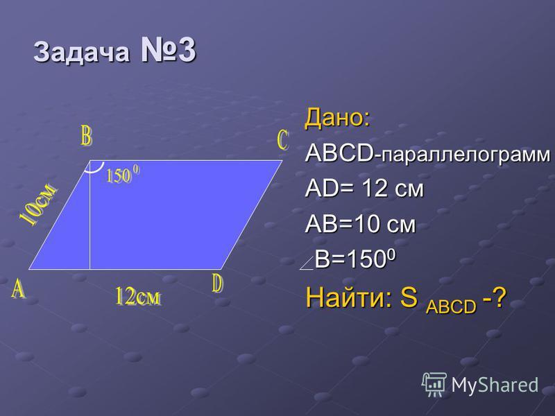 Дано: ABCD -параллелограмм AD= 12 см AB=10 cm B=150 0 B=150 0 Найти: S ABCD -? Задача 3 Задача 3