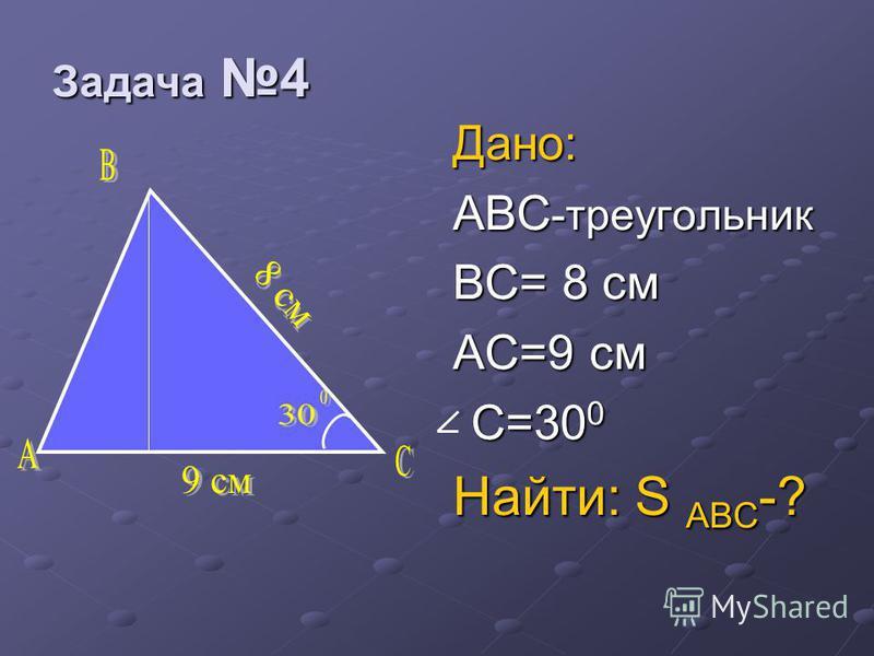 Дано: ABC -треугольник BC= 8 см AC=9 cm C=30 0 C=30 0 Найти: S ABC -? Задача 4 Задача 4