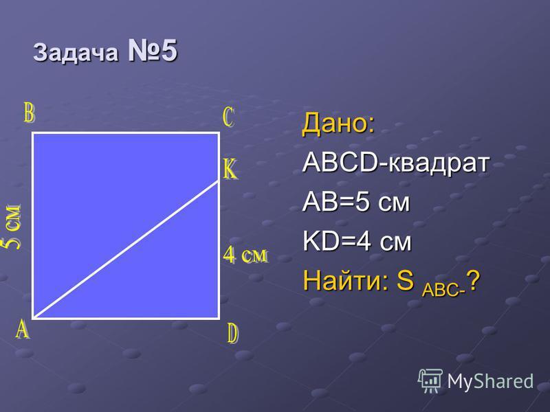 Дано: ABCD-квадрат AB=5 см KD=4 см Найти: S ABC- ? Задача 5 Задача 5
