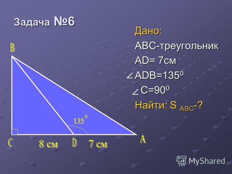 Задача 6 Задача 6 Дано: ABC-треугольник AD= 7 см ADB=135 0 C=90 0 C=90 0 Найти: S ABC -?