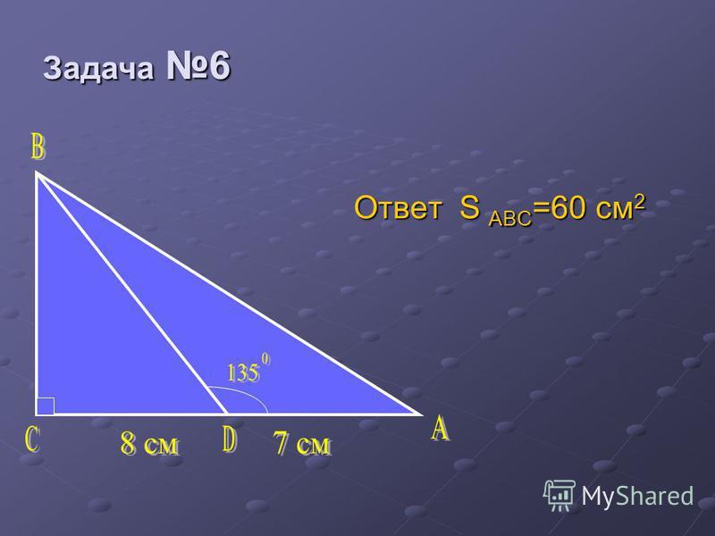 Задача 6 Задача 6 Ответ S ABC =60 см 2