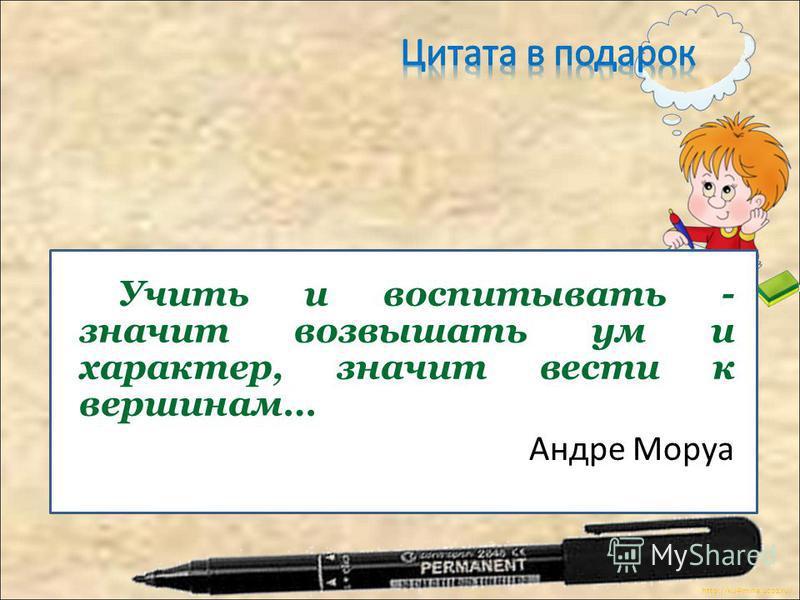 http://ku4mina.ucoz.ru/ Учить и воспитывать - значит возвышать ум и характер, значит вести к вершинам… Андре Моруа