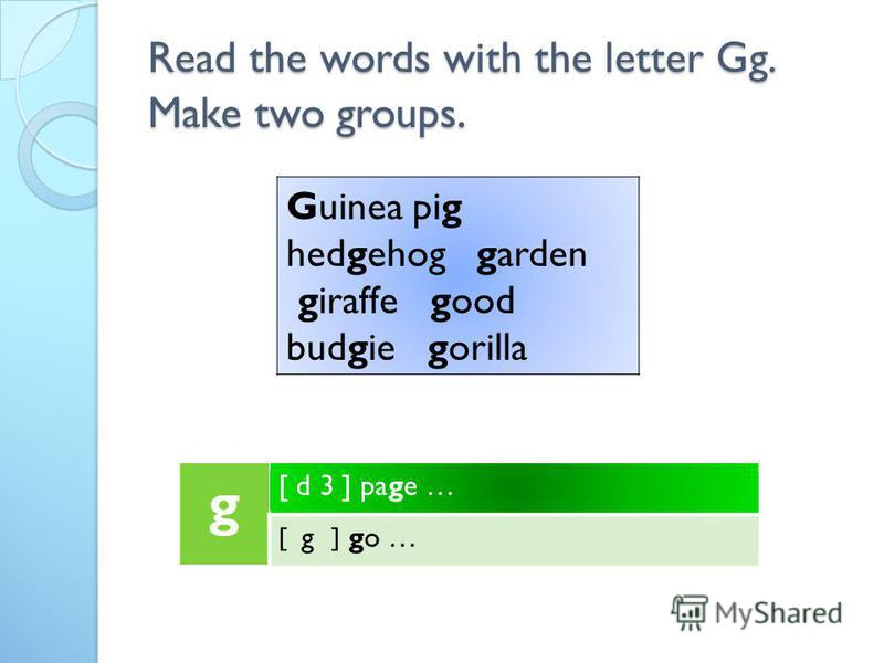 Read the words with the letter Gg. Make two groups. g [ d 3 ] page … [ g ] go … Guinea pig hedgehog garden giraffe good budgie gorilla