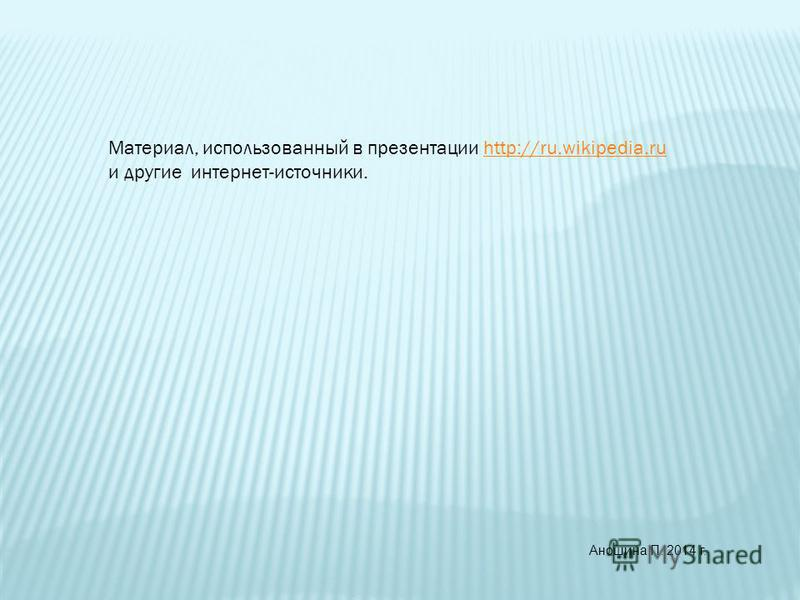 Материал, использованный в презентации http://ru.wikipedia.ruhttp://ru.wikipedia.ru и другие интернет-источники. Аношина П. 2014 г.