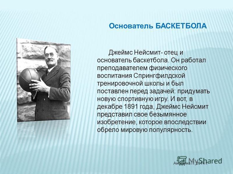 Основатель БАСКЕТБОЛА Джеймс Нейсмит- отец и основатель баскетбола. Он работал преподавателем физического воспитания Спрингфилдской тренировочной школы и был поставлен перед задачей: придумать новую спортивную игру. И вот, в декабре 1891 года, Джеймс