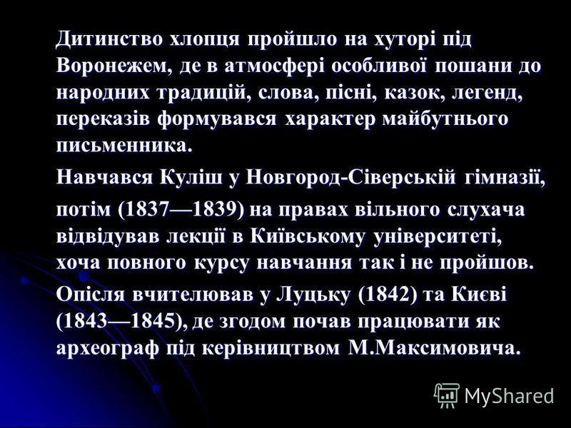 Дитинство хлопця пройшло на хуторі під Воронежем, де в атмосфері особливої пошани до народних традицій, слова, пісні, казок, легенд, переказів формувався характер майбутнього письменника. Навчався Куліш у Новгород-Сіверській гімназії, потім (18371839