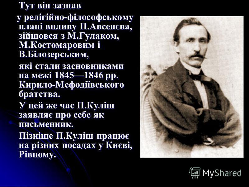 Тут він зазнав у релігійно-філософському плані впливу П.Авсенєва, зійшовся з М.Гулаком, М.Костомаровим і В.Білозерським, у релігійно-філософському плані впливу П.Авсенєва, зійшовся з М.Гулаком, М.Костомаровим і В.Білозерським, які стали засновниками
