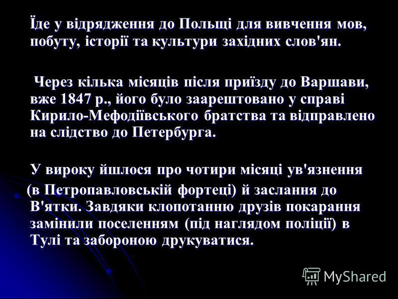 Їде у відрядження до Польщі для вивчення мов, побуту, історії та культури західних слов'ян. Через кілька місяців після приїзду до Варшави, вже 1847 р., його було заарештовано у справі Кирило-Мефодіївського братства та відправлено на слідство до Петер