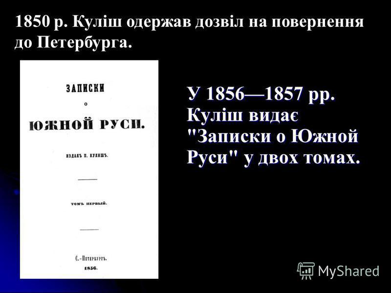 У 18561857 рр. Куліш видає Записки о Южной Руси у двох томах. 1850 р. Куліш одержав дозвіл на повернення до Петербурга.